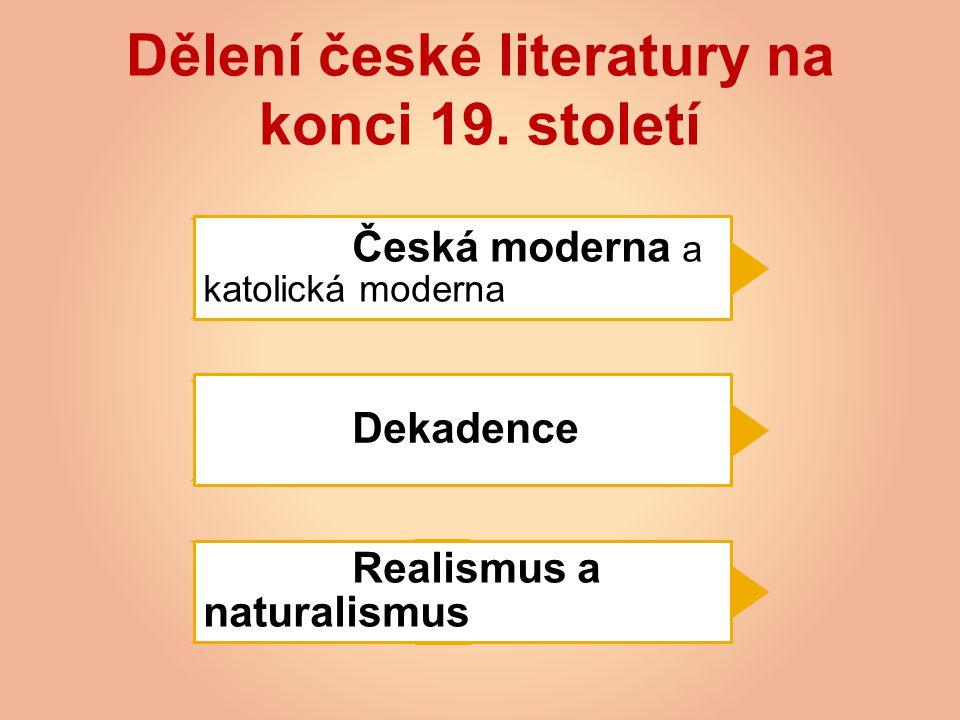 Dělení české literatury na konci 19. století Česká moderna a katolická moderna Dekadence Realismus a naturalismus
