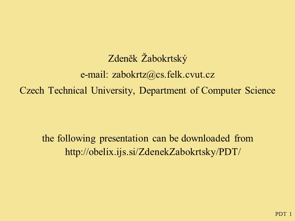PDT 1 Zdeněk Žabokrtský e-mail: zabokrtz@cs.felk.cvut.cz Czech Technical University, Department of Computer Science the following presentation can be