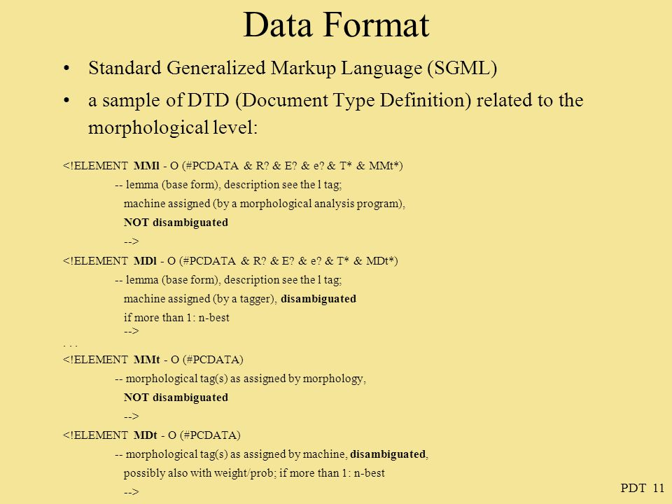 PDT 11 Data Format Standard Generalized Markup Language (SGML) a sample of DTD (Document Type Definition) related to the morphological level: <!ELEMENT MMl - O (#PCDATA & R.