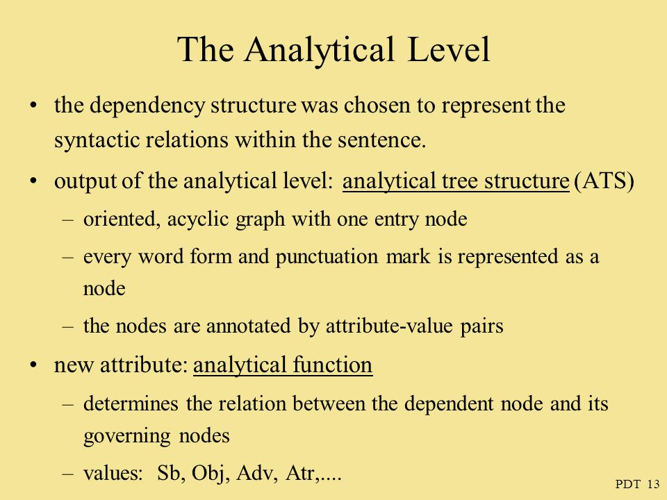 PDT 13 The Analytical Level the dependency structure was chosen to represent the syntactic relations within the sentence. output of the analytical lev