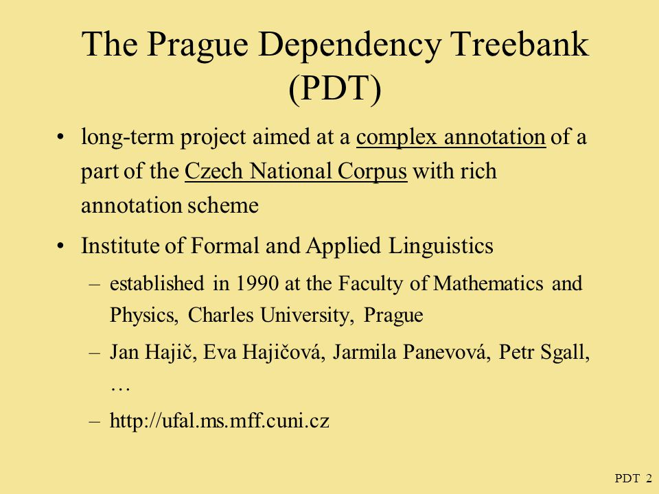 PDT 3 The Prague Dependency Treebank inspiration: –the Penn Treebank (the most widely used syntactically annotated corpus of English) motivation: – the treebank can obviously be used for further linguistic research –more accurate results can be obtained when using annotated corpora than when using texts in their raw form (unsupervised training)