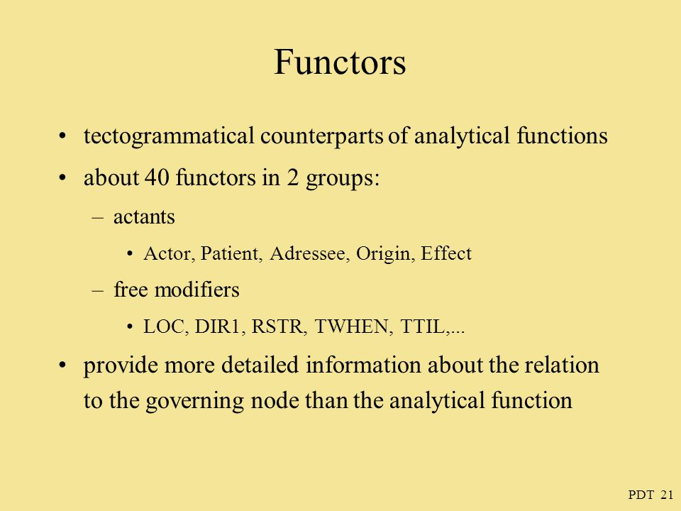 PDT 21 Functors tectogrammatical counterparts of analytical functions about 40 functors in 2 groups: –actants Actor, Patient, Adressee, Origin, Effect –free modifiers LOC, DIR1, RSTR, TWHEN, TTIL,...