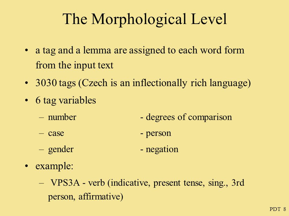 PDT 8 The Morphological Level a tag and a lemma are assigned to each word form from the input text 3030 tags (Czech is an inflectionally rich language) 6 tag variables –number - degrees of comparison –case - person –gender- negation example: – VPS3A - verb (indicative, present tense, sing., 3rd person, affirmative)