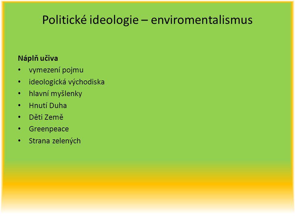 Politické ideologie – enviromentalismus Náplň učiva vymezení pojmu ideologická východiska hlavní myšlenky Hnutí Duha Děti Země Greenpeace Strana zelen