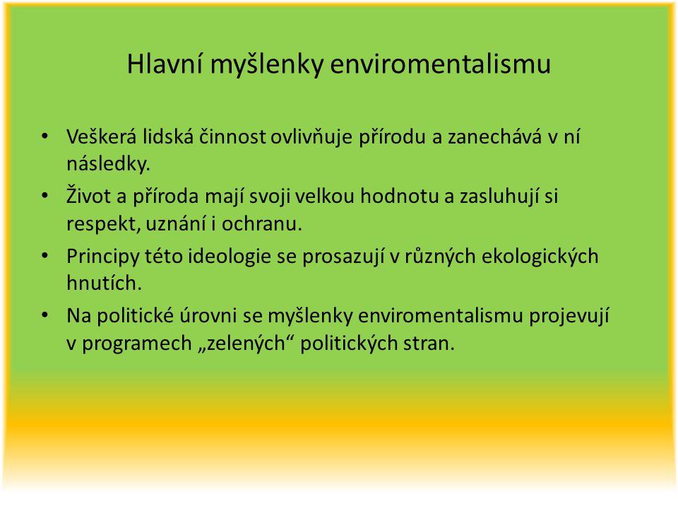 Hlavní myšlenky enviromentalismu Veškerá lidská činnost ovlivňuje přírodu a zanechává v ní následky. Život a příroda mají svoji velkou hodnotu a zaslu