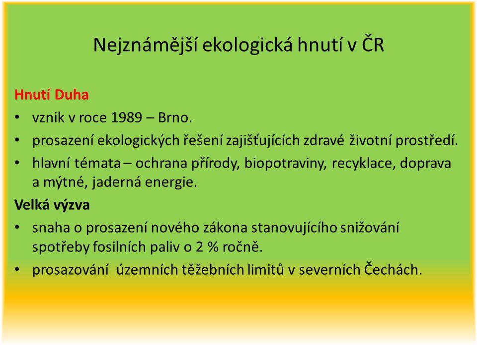 Nejznámější ekologická hnutí v ČR Hnutí Duha vznik v roce 1989 – Brno. prosazení ekologických řešení zajišťujících zdravé životní prostředí. hlavní té