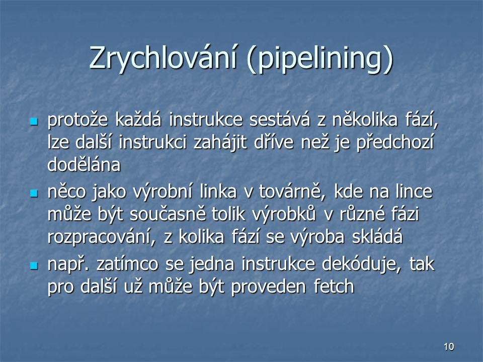 10 Zrychlování (pipelining) protože každá instrukce sestává z několika fází, lze další instrukci zahájit dříve než je předchozí dodělána protože každá