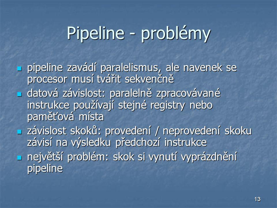 13 Pipeline - problémy pipeline zavádí paralelismus, ale navenek se procesor musí tvářit sekvenčně pipeline zavádí paralelismus, ale navenek se procesor musí tvářit sekvenčně datová závislost: paralelně zpracovávané instrukce používají stejné registry nebo paměťová místa datová závislost: paralelně zpracovávané instrukce používají stejné registry nebo paměťová místa závislost skoků: provedení / neprovedení skoku závisí na výsledku předchozí instrukce závislost skoků: provedení / neprovedení skoku závisí na výsledku předchozí instrukce největší problém: skok si vynutí vyprázdnění pipeline největší problém: skok si vynutí vyprázdnění pipeline