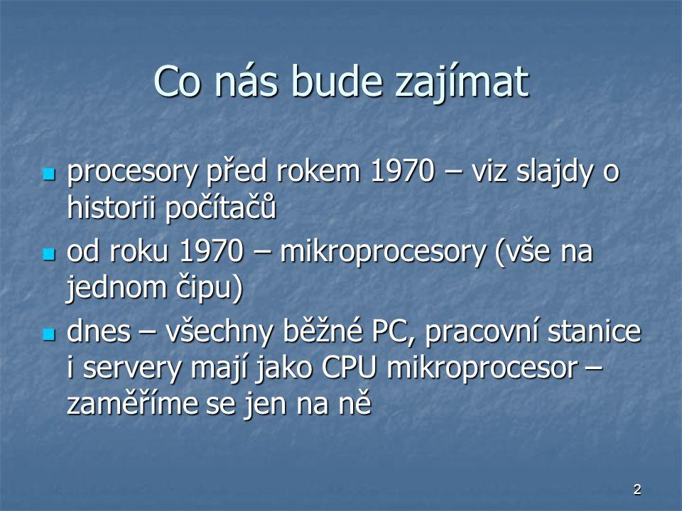 2 Co nás bude zajímat procesory před rokem 1970 – viz slajdy o historii počítačů procesory před rokem 1970 – viz slajdy o historii počítačů od roku 1970 – mikroprocesory (vše na jednom čipu) od roku 1970 – mikroprocesory (vše na jednom čipu) dnes – všechny běžné PC, pracovní stanice i servery mají jako CPU mikroprocesor – zaměříme se jen na ně dnes – všechny běžné PC, pracovní stanice i servery mají jako CPU mikroprocesor – zaměříme se jen na ně