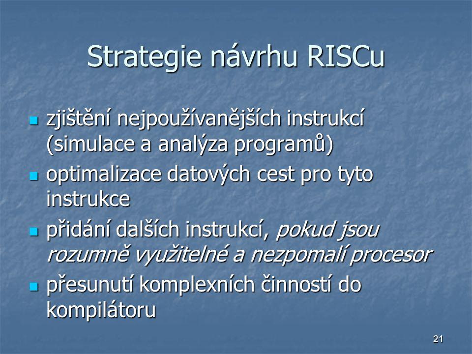 21 Strategie návrhu RISCu zjištění nejpoužívanějších instrukcí (simulace a analýza programů) zjištění nejpoužívanějších instrukcí (simulace a analýza programů) optimalizace datových cest pro tyto instrukce optimalizace datových cest pro tyto instrukce přidání dalších instrukcí, pokud jsou rozumně využitelné a nezpomalí procesor přidání dalších instrukcí, pokud jsou rozumně využitelné a nezpomalí procesor přesunutí komplexních činností do kompilátoru přesunutí komplexních činností do kompilátoru