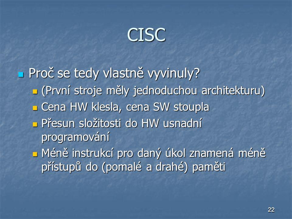22 CISC Proč se tedy vlastně vyvinuly? Proč se tedy vlastně vyvinuly? (První stroje měly jednoduchou architekturu) (První stroje měly jednoduchou arch