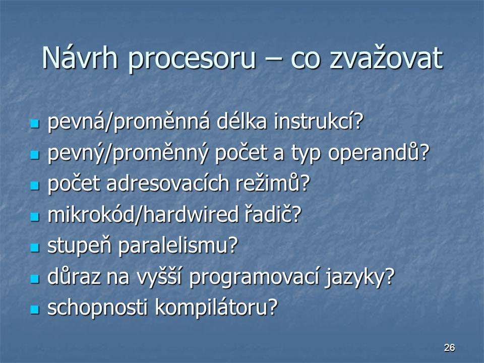 26 Návrh procesoru – co zvažovat pevná/proměnná délka instrukcí? pevná/proměnná délka instrukcí? pevný/proměnný počet a typ operandů? pevný/proměnný p