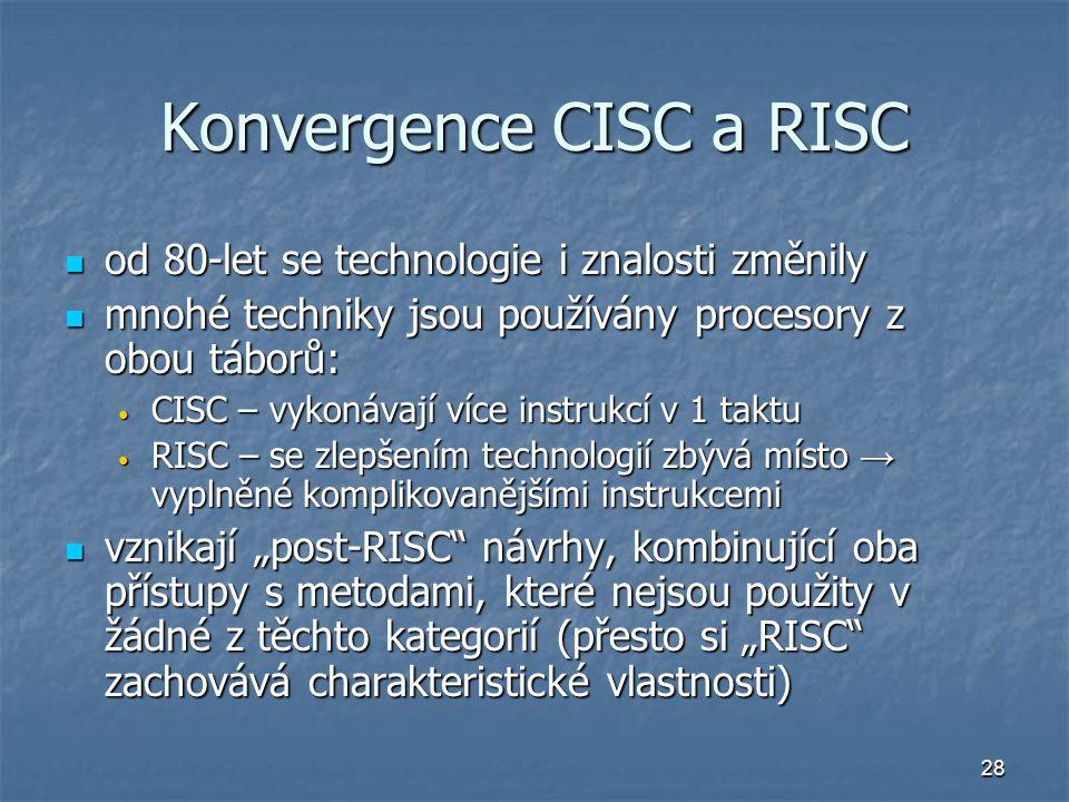 """28 Konvergence CISC a RISC od 80-let se technologie i znalosti změnily od 80-let se technologie i znalosti změnily mnohé techniky jsou používány procesory z obou táborů: mnohé techniky jsou používány procesory z obou táborů: CISC – vykonávají více instrukcí v 1 taktu CISC – vykonávají více instrukcí v 1 taktu RISC – se zlepšením technologií zbývá místo → vyplněné komplikovanějšími instrukcemi RISC – se zlepšením technologií zbývá místo → vyplněné komplikovanějšími instrukcemi vznikají """"post-RISC návrhy, kombinující oba přístupy s metodami, které nejsou použity v žádné z těchto kategorií (přesto si """"RISC zachovává charakteristické vlastnosti) vznikají """"post-RISC návrhy, kombinující oba přístupy s metodami, které nejsou použity v žádné z těchto kategorií (přesto si """"RISC zachovává charakteristické vlastnosti)"""