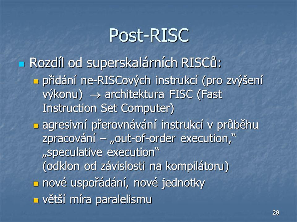 """29 Post-RISC Rozdíl od superskalárních RISCů: Rozdíl od superskalárních RISCů: přidání ne-RISCových instrukcí (pro zvýšení výkonu)  architektura FISC (Fast Instruction Set Computer) přidání ne-RISCových instrukcí (pro zvýšení výkonu)  architektura FISC (Fast Instruction Set Computer) agresivní přerovnávání instrukcí v průběhu zpracování – """"out-of-order execution, """"speculative execution (odklon od závislosti na kompilátoru) agresivní přerovnávání instrukcí v průběhu zpracování – """"out-of-order execution, """"speculative execution (odklon od závislosti na kompilátoru) nové uspořádání, nové jednotky nové uspořádání, nové jednotky větší míra paralelismu větší míra paralelismu"""