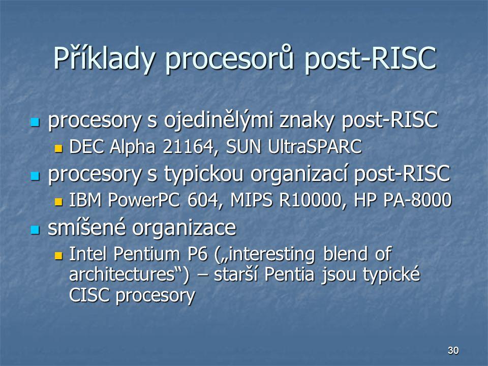 """30 Příklady procesorů post-RISC procesory s ojedinělými znaky post-RISC procesory s ojedinělými znaky post-RISC DEC Alpha 21164, SUN UltraSPARC DEC Alpha 21164, SUN UltraSPARC procesory s typickou organizací post-RISC procesory s typickou organizací post-RISC IBM PowerPC 604, MIPS R10000, HP PA-8000 IBM PowerPC 604, MIPS R10000, HP PA-8000 smíšené organizace smíšené organizace Intel Pentium P6 (""""interesting blend of architectures ) – starší Pentia jsou typické CISC procesory Intel Pentium P6 (""""interesting blend of architectures ) – starší Pentia jsou typické CISC procesory"""