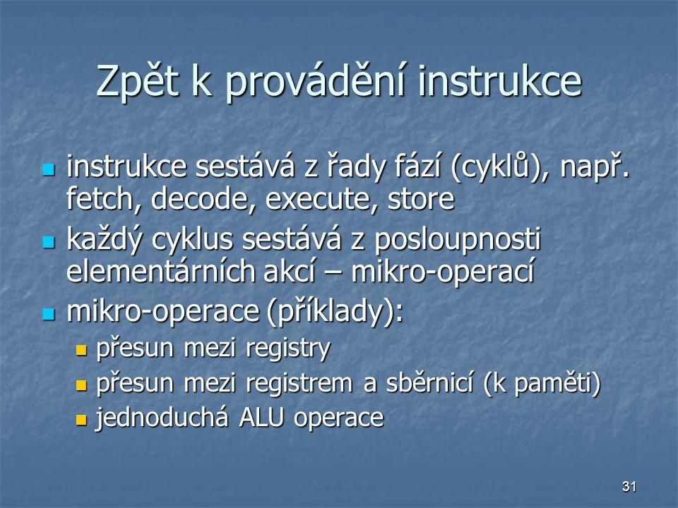 31 Zpět k provádění instrukce instrukce sestává z řady fází (cyklů), např. fetch, decode, execute, store instrukce sestává z řady fází (cyklů), např.