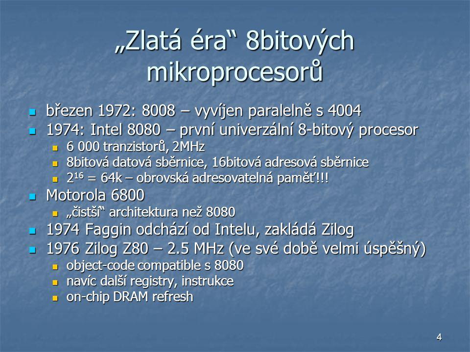 """4 """"Zlatá éra 8bitových mikroprocesorů březen 1972: 8008 – vyvíjen paralelně s 4004 březen 1972: 8008 – vyvíjen paralelně s 4004 1974: Intel 8080 – první univerzální 8-bitový procesor 1974: Intel 8080 – první univerzální 8-bitový procesor 6 000 tranzistorů, 2MHz 6 000 tranzistorů, 2MHz 8bitová datová sběrnice, 16bitová adresová sběrnice 8bitová datová sběrnice, 16bitová adresová sběrnice 2 16 = 64k – obrovská adresovatelná paměť!!."""