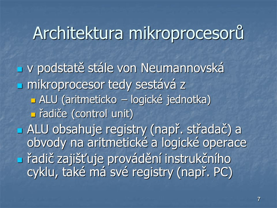 7 Architektura mikroprocesorů v podstatě stále von Neumannovská v podstatě stále von Neumannovská mikroprocesor tedy sestává z mikroprocesor tedy sestává z ALU (aritmeticko – logické jednotka) ALU (aritmeticko – logické jednotka) řadiče (control unit) řadiče (control unit) ALU obsahuje registry (např.
