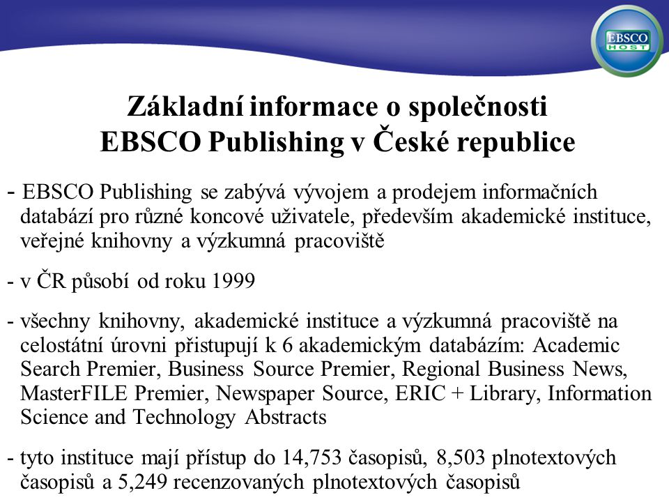 - EBSCO Publishing se zabývá vývojem a prodejem informačních databází pro různé koncové uživatele, především akademické instituce, veřejné knihovny a výzkumná pracoviště - v ČR působí od roku 1999 -všechny knihovny, akademické instituce a výzkumná pracoviště na celostátní úrovni přistupují k 6 akademickým databázím: Academic Search Premier, Business Source Premier, Regional Business News, MasterFILE Premier, Newspaper Source, ERIC + Library, Information Science and Technology Abstracts -tyto instituce mají přístup do 14,753 časopisů, 8,503 plnotextových časopisů a 5,249 recenzovaných plnotextových časopisů Základní informace o společnosti EBSCO Publishing v České republice
