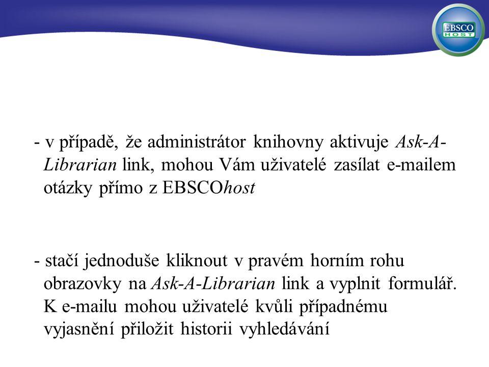- v případě, že administrátor knihovny aktivuje Ask-A- Librarian link, mohou Vám uživatelé zasílat e-mailem otázky přímo z EBSCOhost - stačí jednoduše kliknout v pravém horním rohu obrazovky na Ask-A-Librarian link a vyplnit formulář.