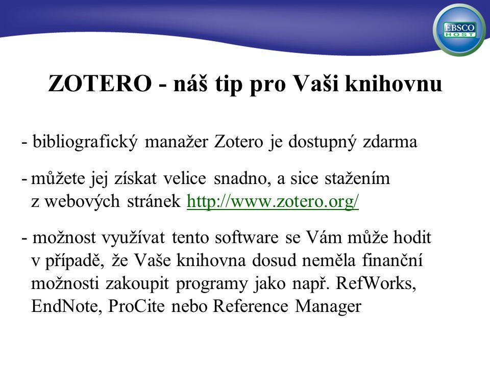 ZOTERO - náš tip pro Vaši knihovnu - bibliografický manažer Zotero je dostupný zdarma -můžete jej získat velice snadno, a sice stažením z webových stránek http://www.zotero.org/http://www.zotero.org/ - možnost využívat tento software se Vám může hodit v případě, že Vaše knihovna dosud neměla finanční možnosti zakoupit programy jako např.