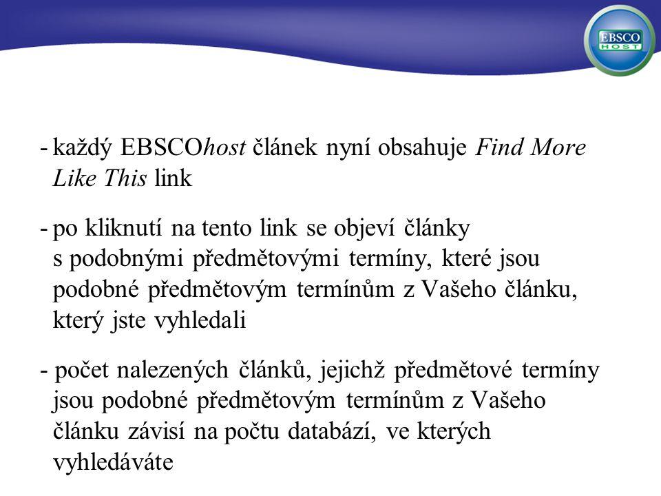 -každý EBSCOhost článek nyní obsahuje Find More Like This link -po kliknutí na tento link se objeví články s podobnými předmětovými termíny, které jsou podobné předmětovým termínům z Vašeho článku, který jste vyhledali - počet nalezených článků, jejichž předmětové termíny jsou podobné předmětovým termínům z Vašeho článku závisí na počtu databází, ve kterých vyhledáváte