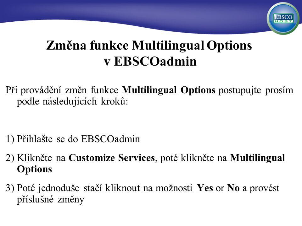 Změna funkce Multilingual Options v EBSCOadmin Při provádění změn funkce Multilingual Options postupujte prosím podle následujících kroků: 1) Přihlašte se do EBSCOadmin 2) Klikněte na Customize Services, poté klikněte na Multilingual Options 3) Poté jednoduše stačí kliknout na možnosti Yes or No a provést příslušné změny