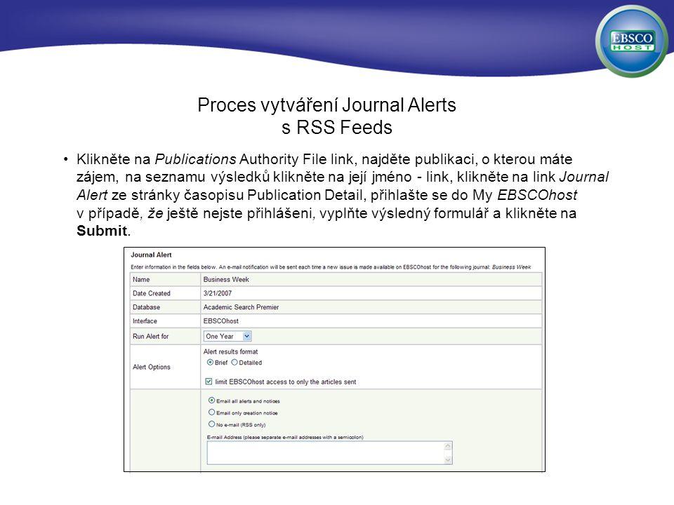 Proces vytváření Journal Alerts s RSS Feeds Klikněte na Publications Authority File link, najděte publikaci, o kterou máte zájem, na seznamu výsledků klikněte na její jméno - link, klikněte na link Journal Alert ze stránky časopisu Publication Detail, přihlašte se do My EBSCOhost v případě, že ještě nejste přihlášeni, vyplňte výsledný formulář a klikněte na Submit.