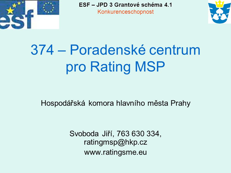 374 – Poradenské centrum pro Rating MSP Hospodářská komora hlavního města Prahy Svoboda Jiří, 763 630 334, ratingmsp@hkp.cz www.ratingsme.eu ESF – JPD 3 Grantové schéma 4.1 Konkurenceschopnost