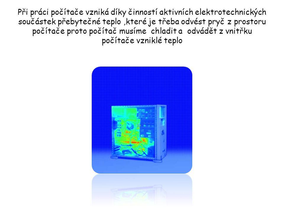 Při práci počítače vzniká díky činností aktivních elektrotechnických součástek přebytečné teplo,které je třeba odvést pryč z prostoru počítače proto p