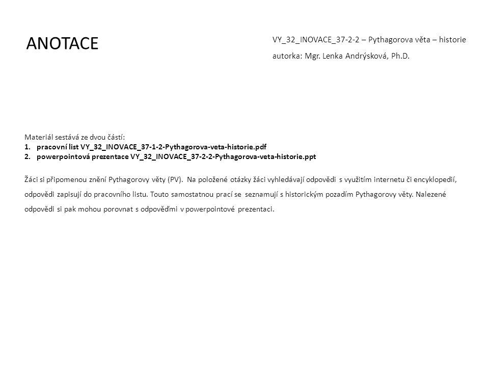 ANOTACE VY_32_INOVACE_37-2-2 – Pythagorova věta – historie autorka: Mgr. Lenka Andrýsková, Ph.D. Materiál sestává ze dvou částí: 1.pracovní list VY_32