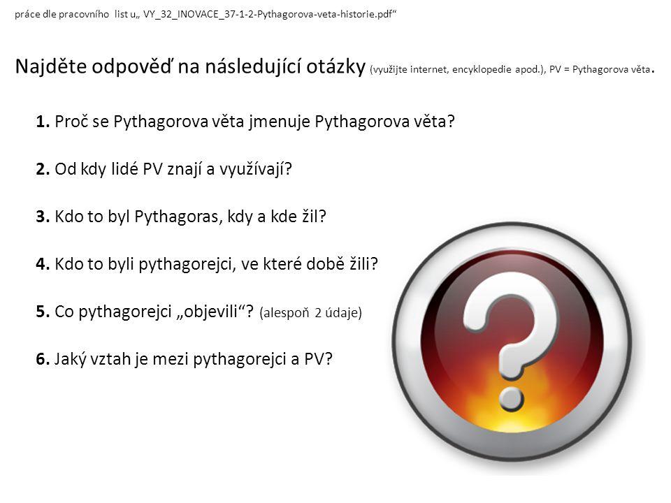 """práce dle pracovního list u"""" VY_32_INOVACE_37-1-2-Pythagorova-veta-historie.pdf"""" Najděte odpověď na následující otázky (využijte internet, encyklopedi"""