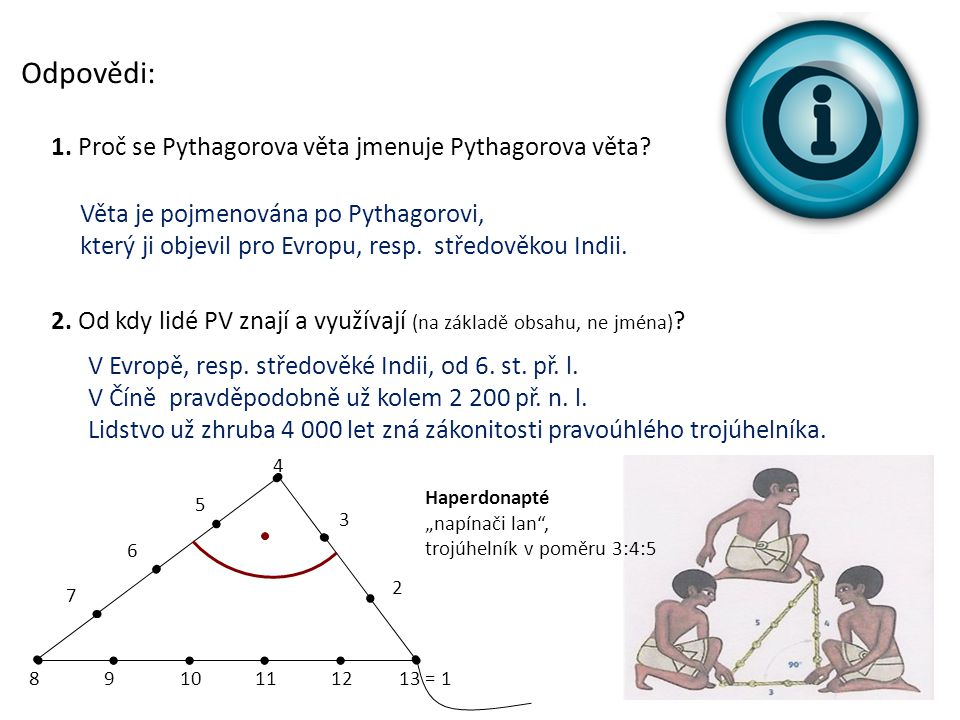 Odpovědi: 1. Proč se Pythagorova věta jmenuje Pythagorova věta? 2. Od kdy lidé PV znají a využívají (na základě obsahu, ne jména) ? Věta je pojmenován