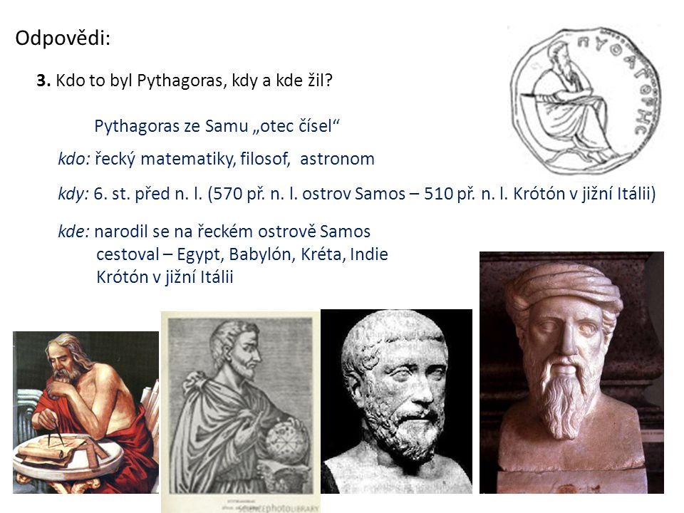 """Odpovědi: 3. Kdo to byl Pythagoras, kdy a kde žil? kdo: řecký matematiky, filosof, astronom Pythagoras ze Samu """"otec čísel"""" kdy: 6. st. před n. l. (57"""