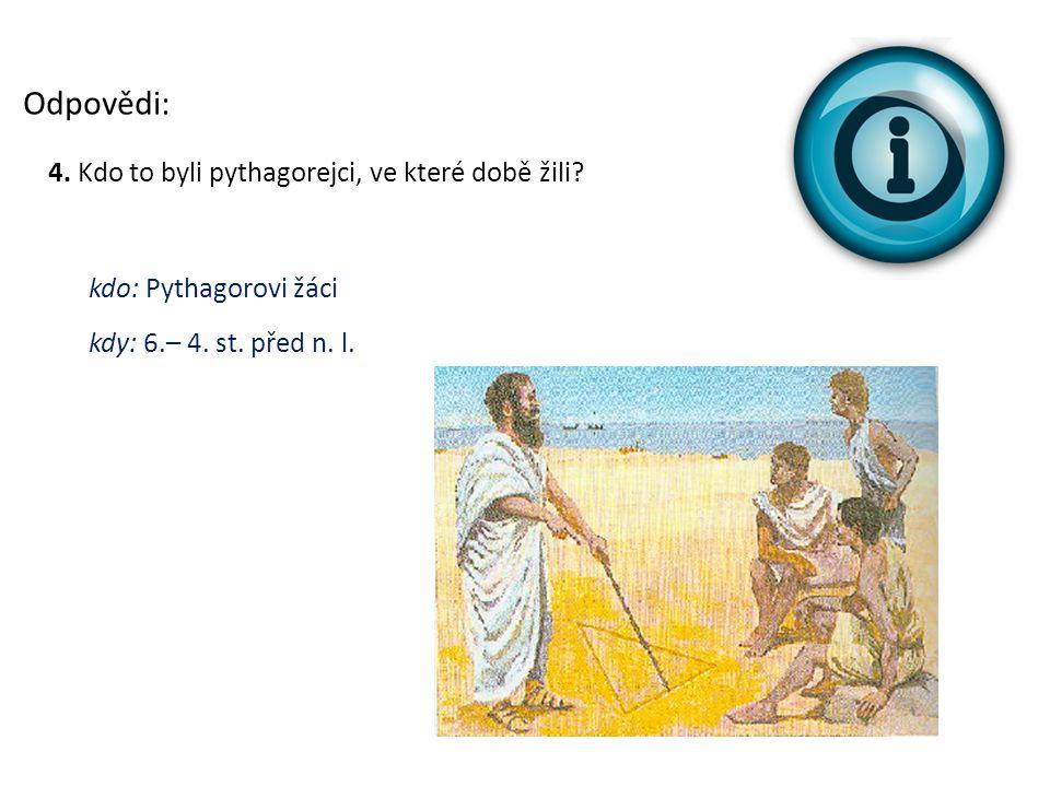 Odpovědi: 4. Kdo to byli pythagorejci, ve které době žili? kdo: Pythagorovi žáci kdy: 6.– 4. st. před n. l.