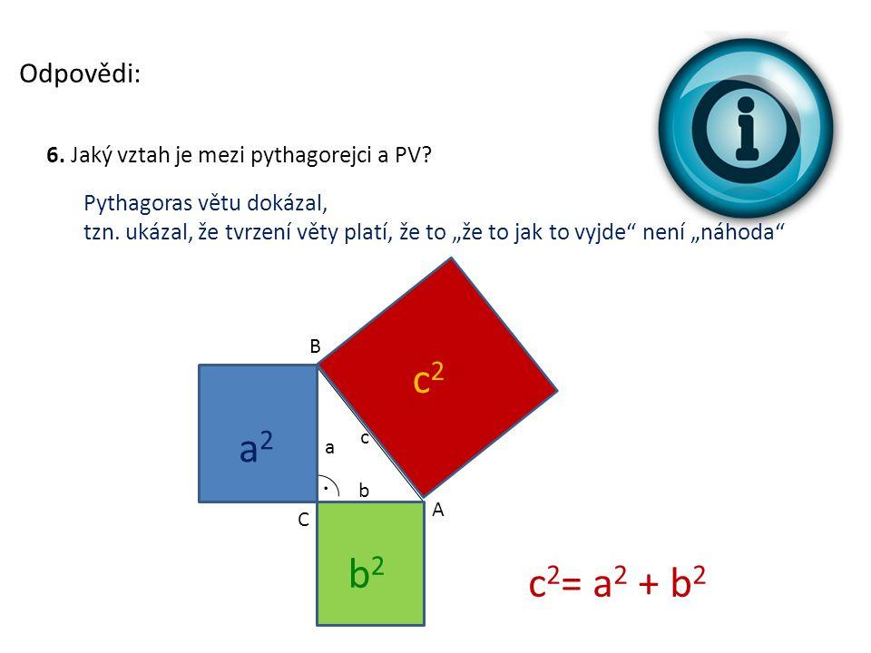 """Odpovědi: 6. Jaký vztah je mezi pythagorejci a PV? Pythagoras větu dokázal, tzn. ukázal, že tvrzení věty platí, že to """"že to jak to vyjde"""" není """"náhod"""