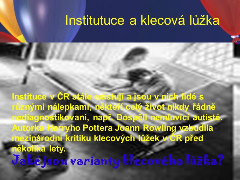 Institutuce a klecová lůžka Instituce v ČR stále existují a jsou v nich lidé s různými nálepkami, někteří celý život nikdy řádně nediagnostikovaní, na