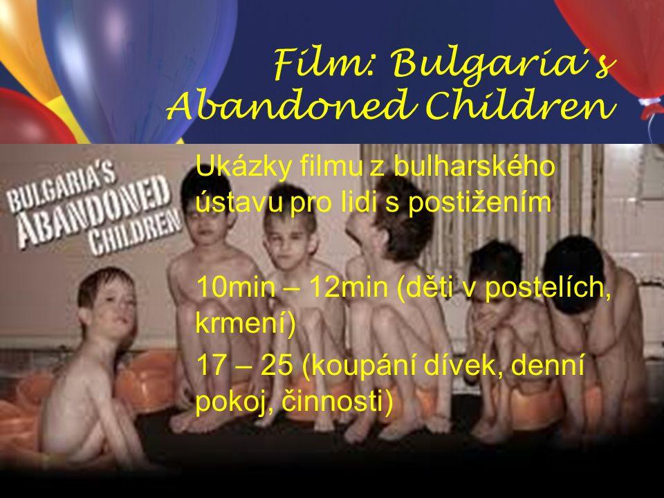 Film: Bulgaria´s Abandoned Children Ukázky filmu z bulharského ústavu pro lidi s postižením 10min – 12min (děti v postelích, krmení) 17 – 25 (koupání dívek, denní pokoj, činnosti)