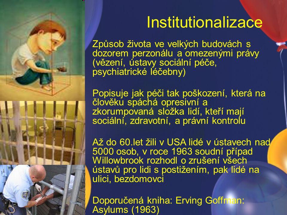 Institutionalizace Způsob života ve velkých budovách s dozorem perzonálu a omezenými právy (vězení, ústavy sociální péče, psychiatrické léčebny) Popis