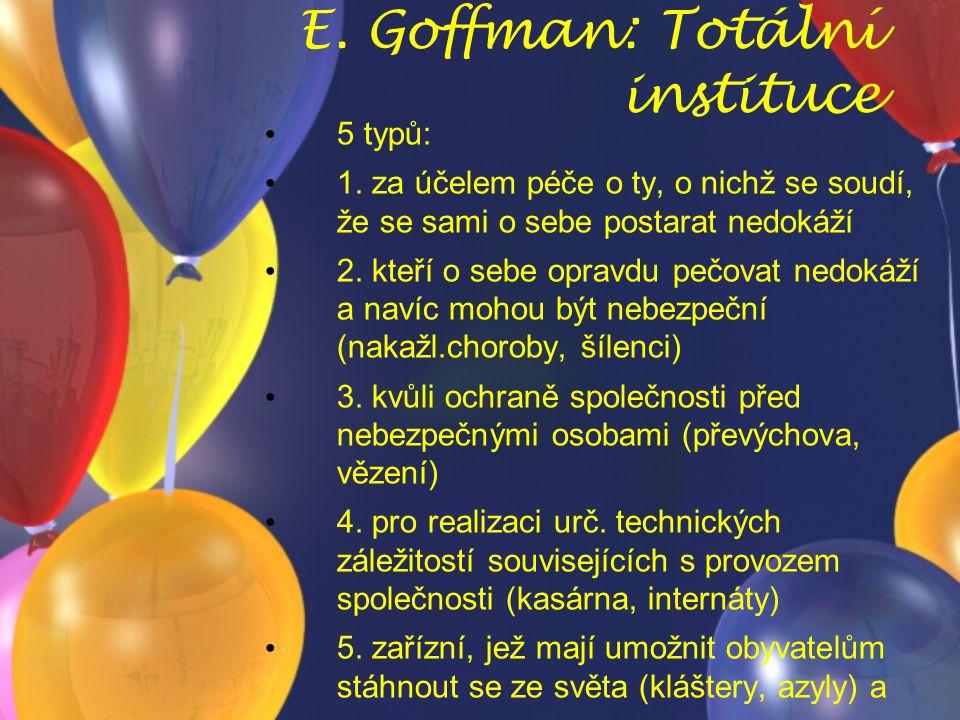 E. Goffman: Totální instituce 5 typů: 1. za účelem péče o ty, o nichž se soudí, že se sami o sebe postarat nedokáží 2. kteří o sebe opravdu pečovat ne