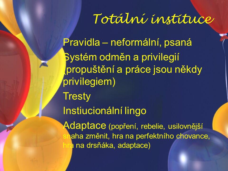 Totální instituce Pravidla – neformální, psaná Systém odměn a privilegií (propuštění a práce jsou někdy privilegiem) Tresty Instiucionální lingo Adapt