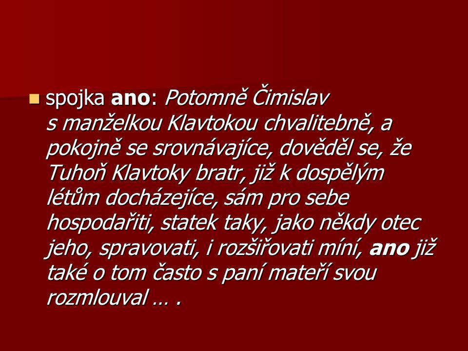 spojka ano: Potomně Čimislav s manželkou Klavtokou chvalitebně, a pokojně se srovnávajíce, dověděl se, že Tuhoň Klavtoky bratr, již k dospělým létům docházejíce, sám pro sebe hospodařiti, statek taky, jako někdy otec jeho, spravovati, i rozšiřovati míní, ano již také o tom často s paní mateří svou rozmlouval ….