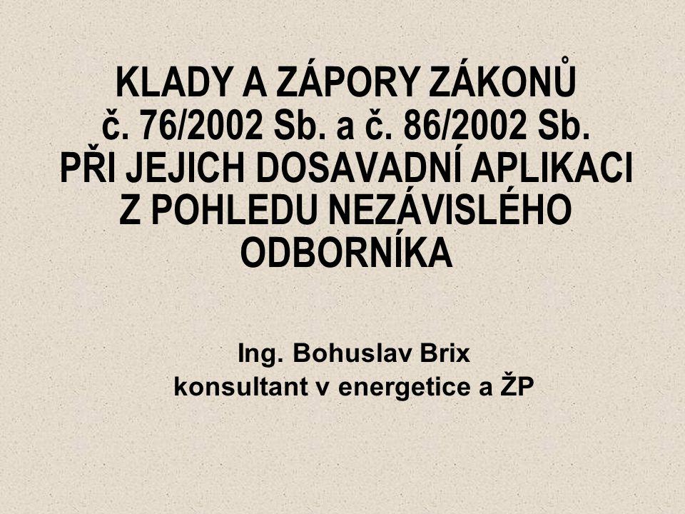 KLADY A ZÁPORY ZÁKONŮ č. 76/2002 Sb. a č. 86/2002 Sb. PŘI JEJICH DOSAVADNÍ APLIKACI Z POHLEDU NEZÁVISLÉHO ODBORNÍKA Ing. Bohuslav Brix konsultant v en