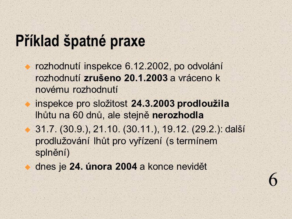 Příklad špatné praxe  rozhodnutí inspekce 6.12.2002, po odvolání rozhodnutí zrušeno 20.1.2003 a vráceno k novému rozhodnutí  inspekce pro složitost 24.3.2003 prodloužila lhůtu na 60 dnů, ale stejně nerozhodla  31.7.