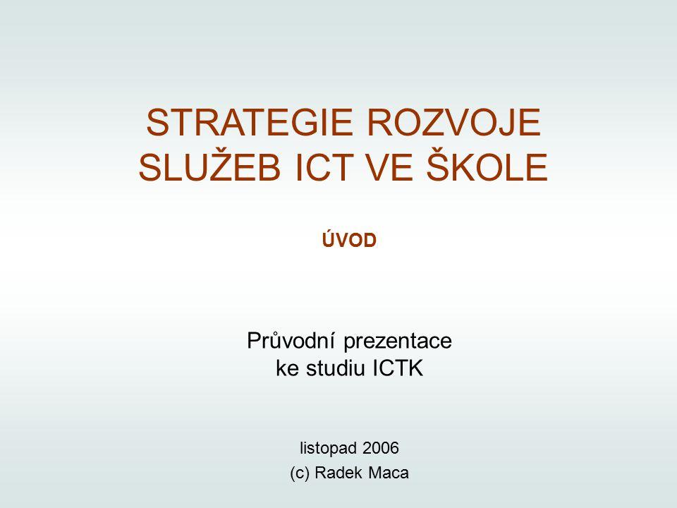 listopad 2006 (c) Radek Maca ÚVOD Průvodní prezentace ke studiu ICTK STRATEGIE ROZVOJE SLUŽEB ICT VE ŠKOLE