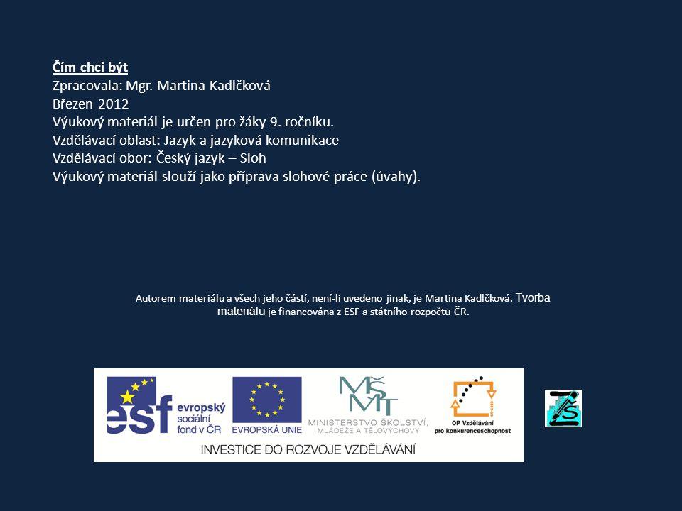 Čím chci být Zpracovala: Mgr. Martina Kadlčková Březen 2012 Výukový materiál je určen pro žáky 9. ročníku. Vzdělávací oblast: Jazyk a jazyková komunik