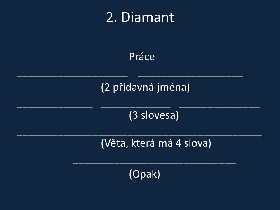 2. Diamant Práce ___________________ __________________ (2 přídavná jména) _____________ ____________ ______________ (3 slovesa) _____________________
