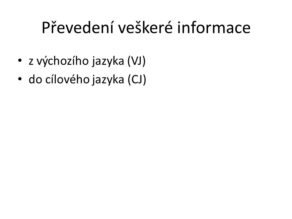 Převedení veškeré informace z výchozího jazyka (VJ) do cílového jazyka (CJ)