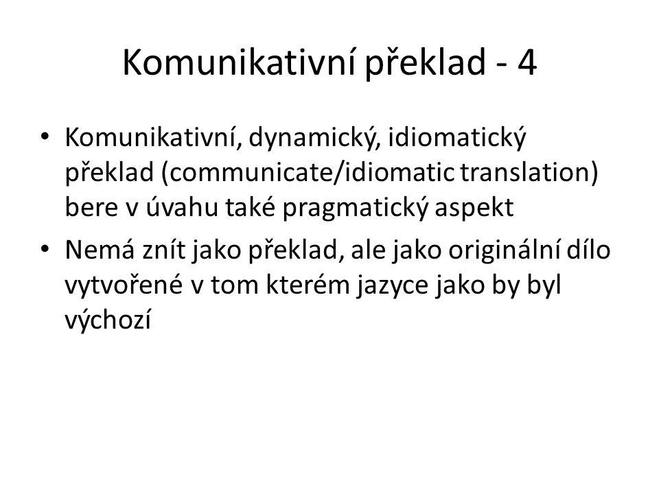 Komunikativní překlad - 4 Komunikativní, dynamický, idiomatický překlad (communicate/idiomatic translation) bere v úvahu také pragmatický aspekt Nemá