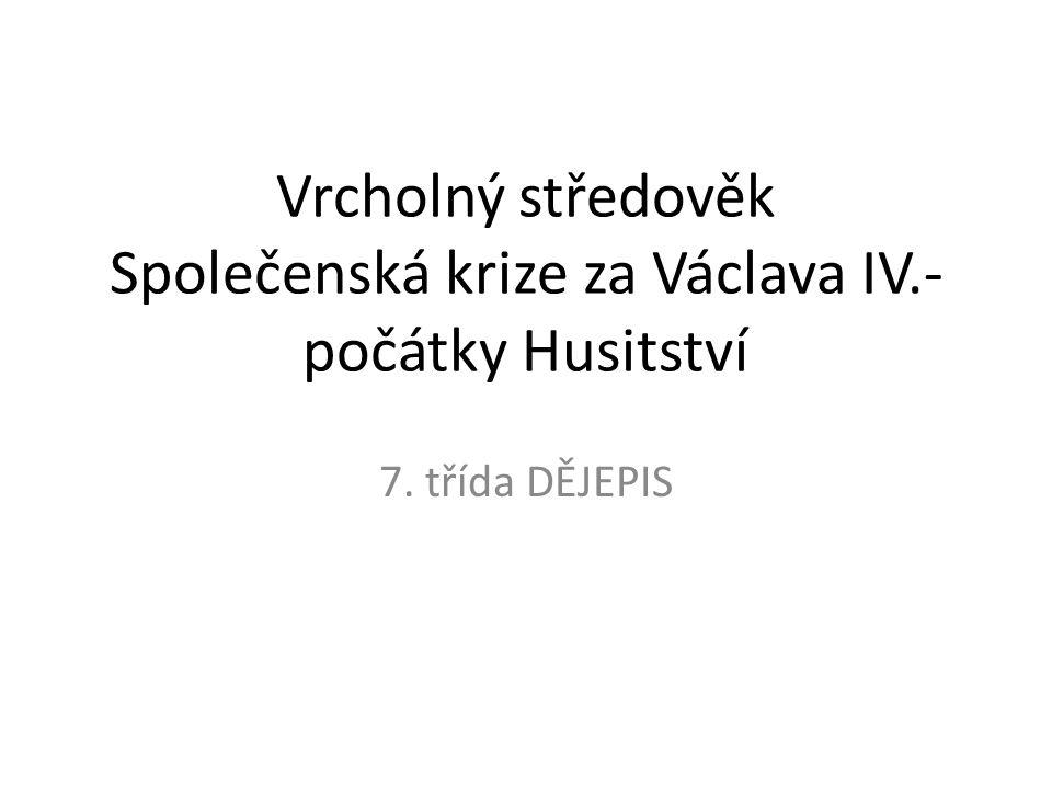 Vrcholný středověk Společenská krize za Václava IV.- počátky Husitství 7. třída DĚJEPIS
